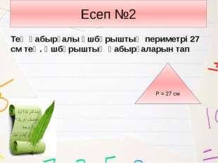 Есеп №2 Тең қабырғалы үшбұрыштың периметрі 27 см тең. Үшбұрыштың қабырғаларын