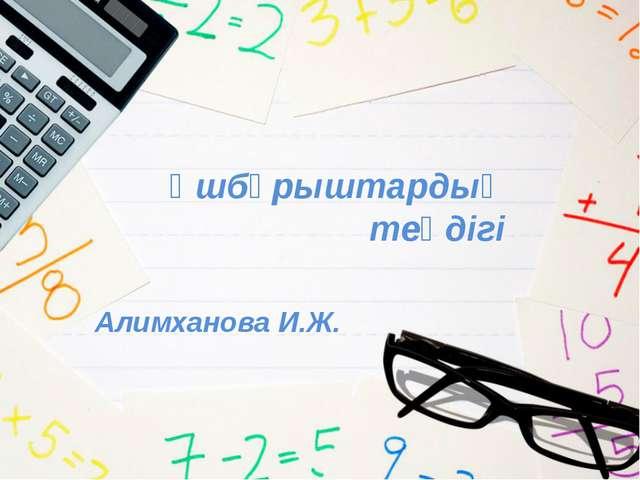 Үшбұрыштардың теңдігі Алимханова И.Ж.
