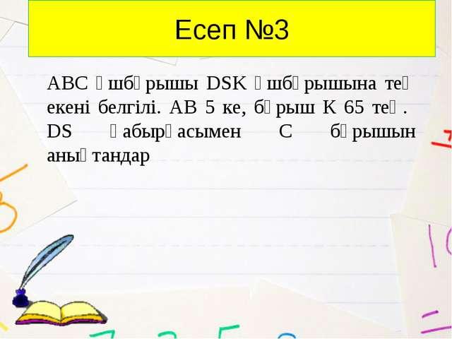 Есеп №3 АВС үшбұрышы DSK үшбұрышына тең екені белгілі. АВ 5 ке, бұрыш К 65 те...