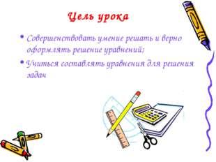 Цель урока Совершенствовать умение решать и верно оформлять решение уравнений
