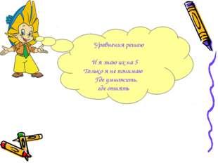 Уравнения решаю И я знаю их на 5 Только я не понимаю Где умножить, где отнять
