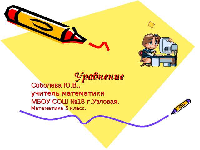Уравнение Соболева Ю.В., учитель математики МБОУ СОШ №18 г.Узловая. Математик...