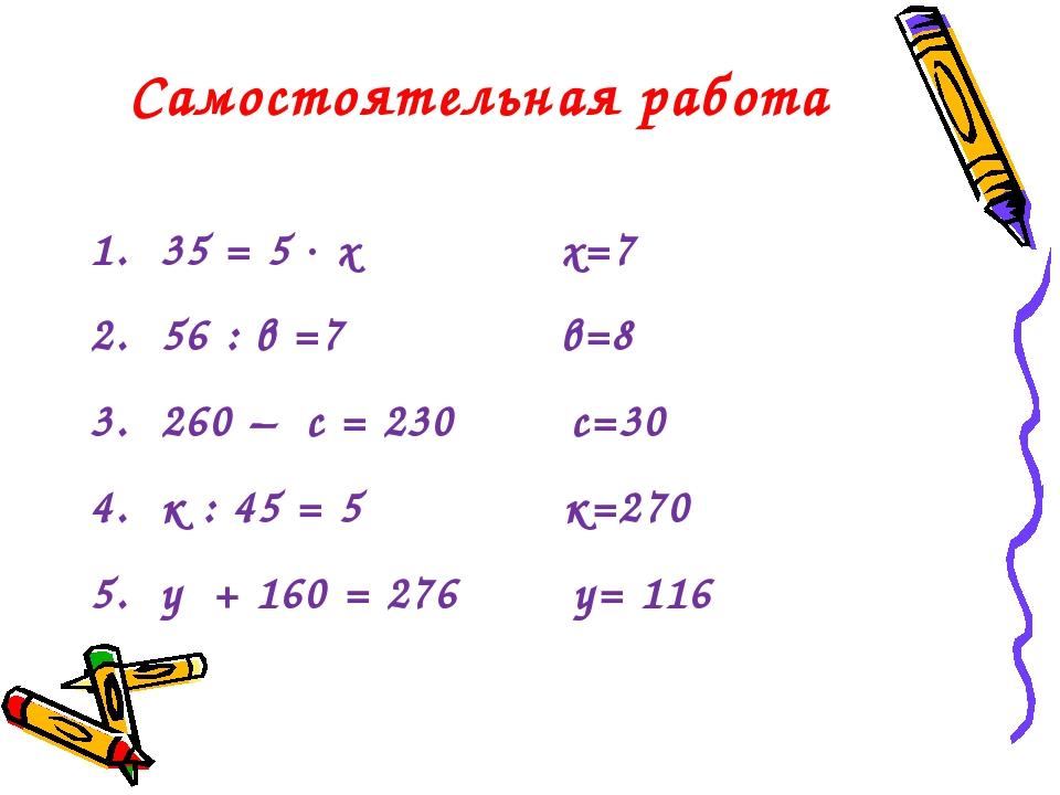 Самостоятельная работа 35 = 5  х х=7 56 : в =7 в=8 260 – с = 230 с=30 к : 45...