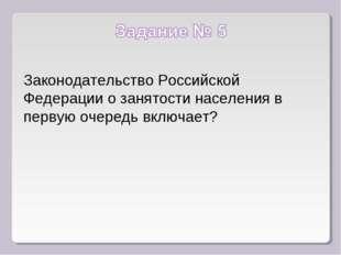 Законодательство Российской Федерации о занятости населения в первую очередь