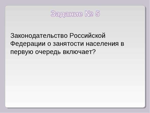 Законодательство Российской Федерации о занятости населения в первую очередь...