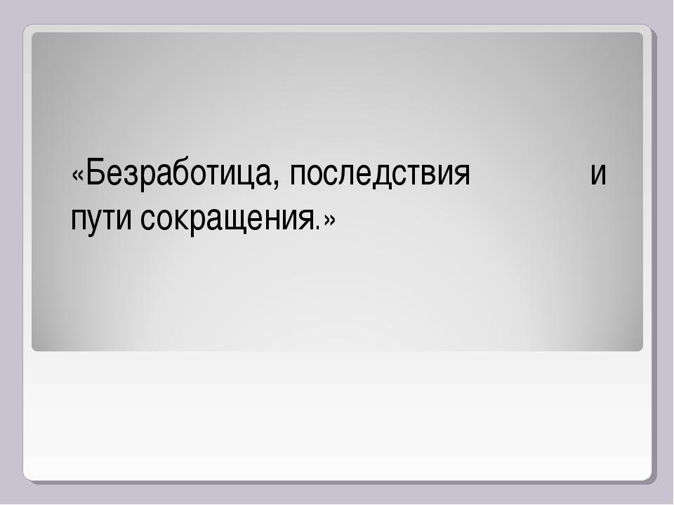 «Безработица, последствия и пути сокращения.»