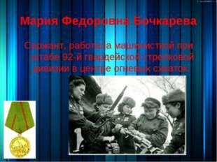 Мария Федоровна Бочкарева Сержант, работала машинисткой при штабе 92-й гварде