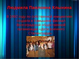 Людмила Павловна Хлынина В 1992 году по собственной инициативе создала в Камышин