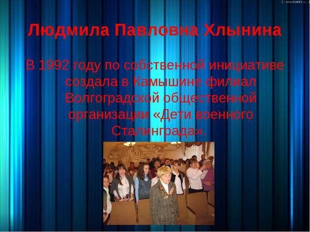 Людмила Павловна Хлынина В 1992 году по собственной инициативе создала в Камы...