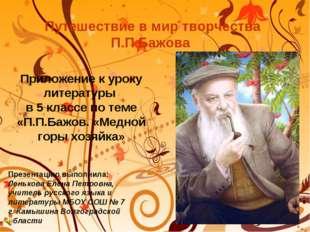 Путешествие в мир творчества П.П.Бажова Презентацию выполнила: Ленькова Елена