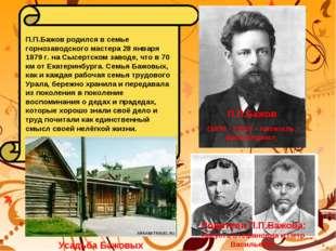 П.П.Бажов родился в семье горнозаводского мастера 28 января 1879 г. на Сысерт