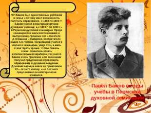 П.П.Бажов был единственным ребёнком в семье и потому имел возможность получит