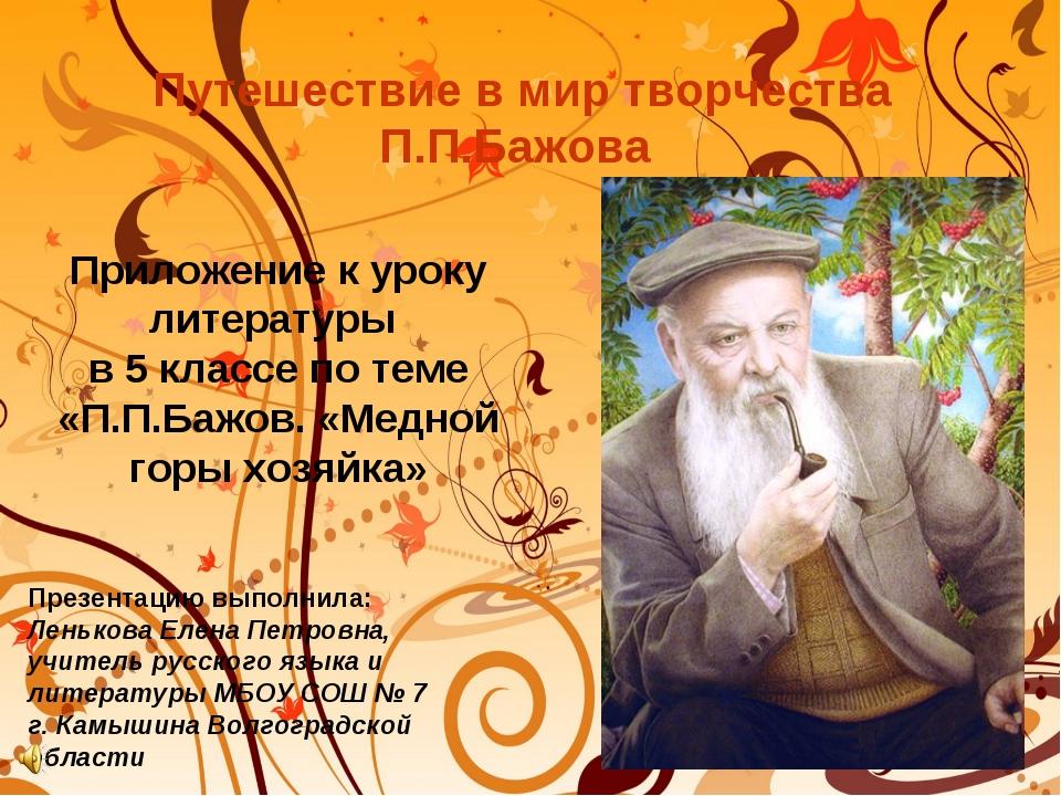Путешествие в мир творчества П.П.Бажова Презентацию выполнила: Ленькова Елена...