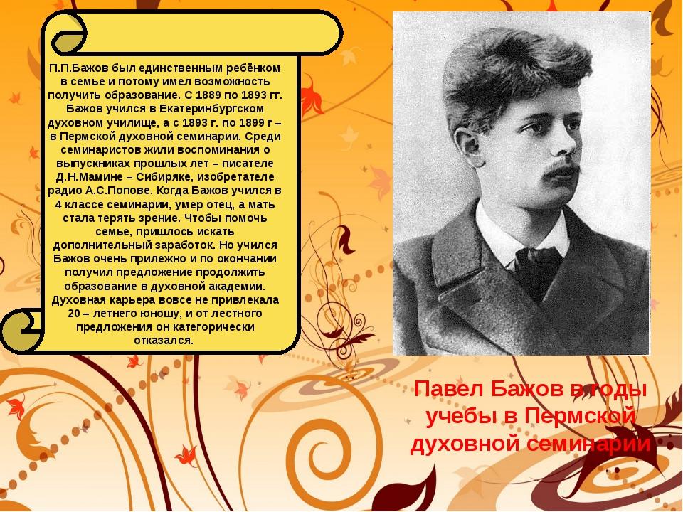 П.П.Бажов был единственным ребёнком в семье и потому имел возможность получит...