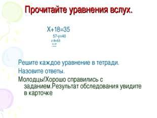 Прочитайте уравнения вслух. Х+18=35 57-у=40 z-8=53 2х=38 х+35=78 Решите каждо