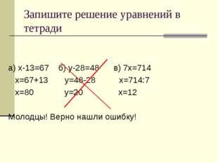 Запишите решение уравнений в тетради а) х-13=67 б) у-28=48 в) 7х=714 х=67+13