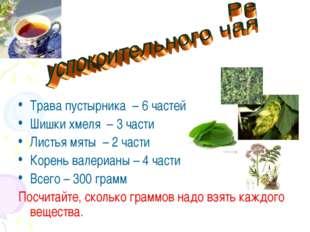 Трава пустырника – 6 частей Шишки хмеля – 3 части Листья мяты – 2 части Корен
