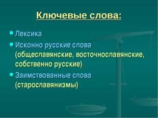 Ключевые слова: Лексика Исконно русские слова (общеславянские, восточнославян