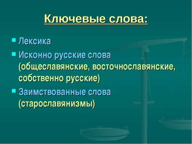 Ключевые слова: Лексика Исконно русские слова (общеславянские, восточнославян...