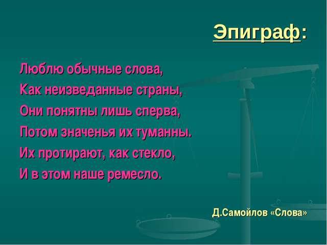 Эпиграф: Люблю обычные слова, Как неизведанные страны, Они понятны лишь сперв...