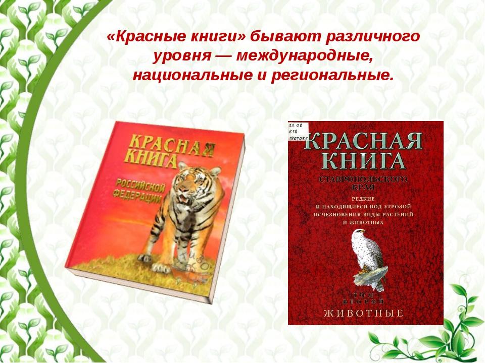 «Красные книги» бывают различного уровня— международные, национальные и реги...