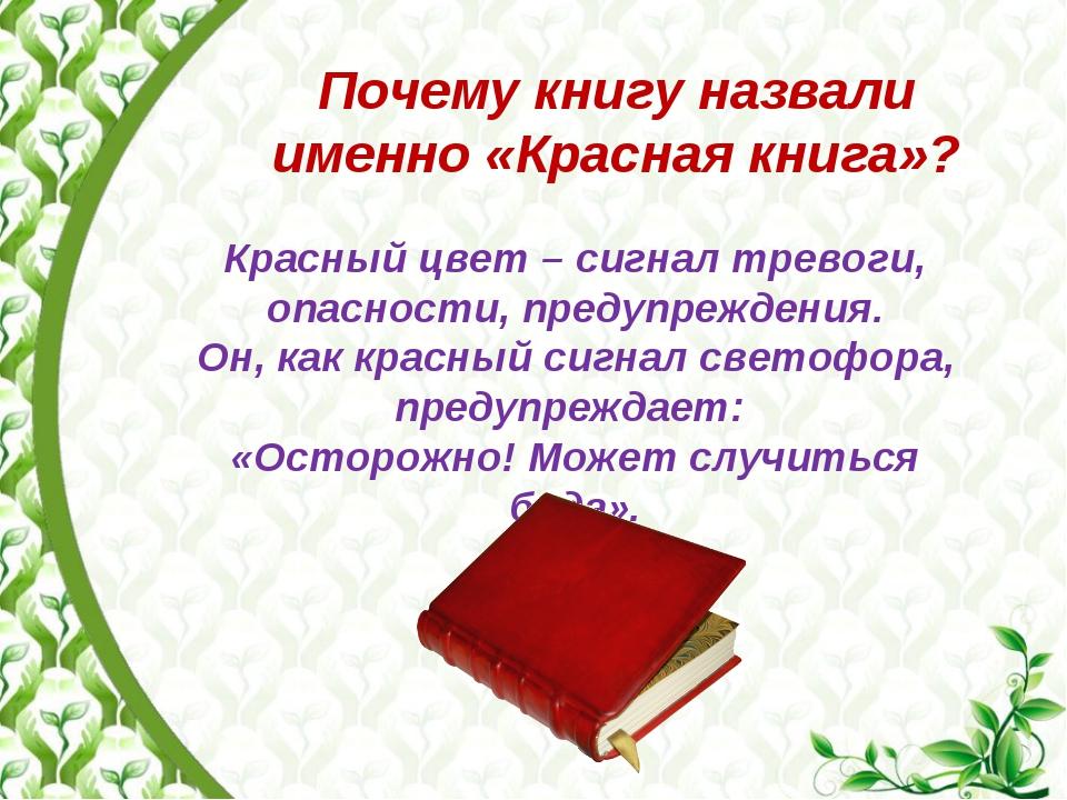 Почему книгу назвали именно «Красная книга»? Красный цвет – сигнал тревоги, о...