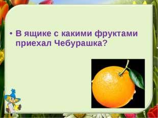 В ящике с какими фруктами приехал Чебурашка?