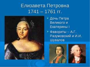 Елизавета Петровна 1741 – 1761 гг. Дочь Петра Великого и Екатерины I Фавориты