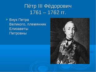 Пётр III Фёдорович 1761 – 1762 гг. Внук Петра Великого, племянник Елизаветы П
