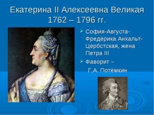 Екатерина II Алексеевна Великая 1762 – 1796 гг. София-Августа-Фредерика Анхал