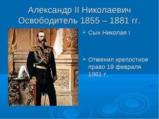 Александр II Николаевич Освободитель 1855 – 1881 гг. Сын Николая I Отменил кр