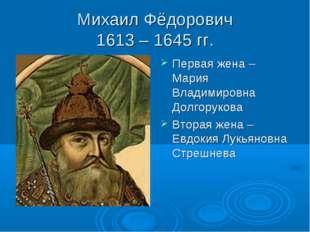 Михаил Фёдорович 1613 – 1645 гг. Первая жена – Мария Владимировна Долгорукова