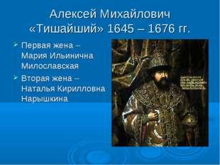Алексей Михайлович «Тишайший» 1645 – 1676 гг. Первая жена – Мария Ильинична М