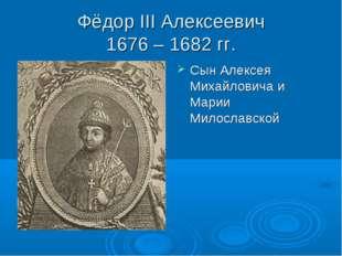 Фёдор III Алексеевич 1676 – 1682 гг. Сын Алексея Михайловича и Марии Милослав