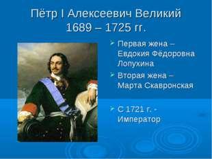 Пётр I Алексеевич Великий 1689 – 1725 гг. Первая жена – Евдокия Фёдоровна Лоп