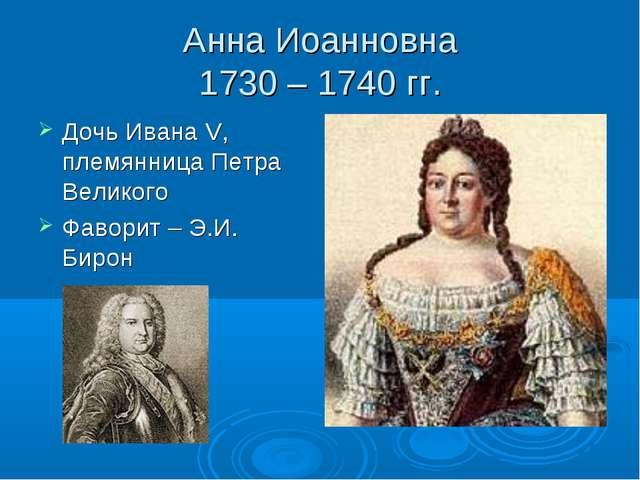 Анна Иоанновна 1730 – 1740 гг. Дочь Ивана V, племянница Петра Великого Фавори...