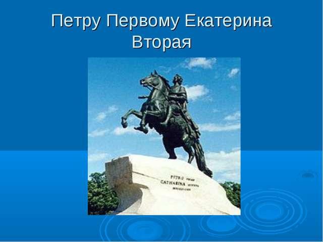 Петру Первому Екатерина Вторая