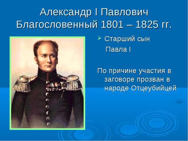 Александр I Павлович Благословенный 1801 – 1825 гг. Старший сын Павла I По пр...