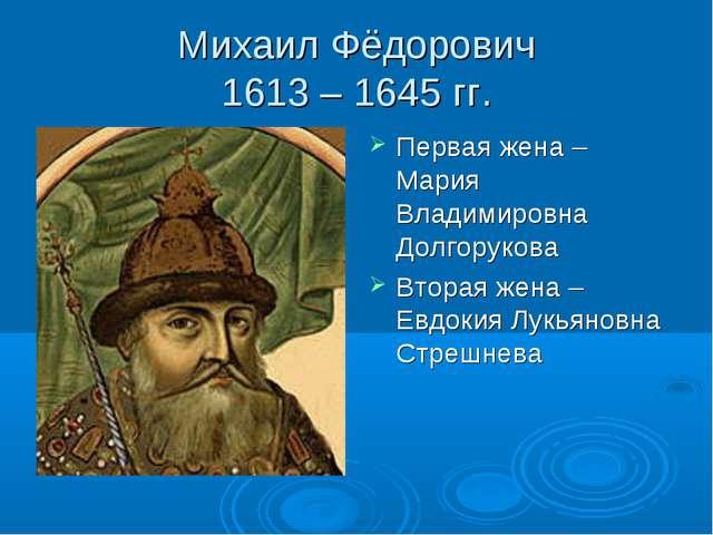 Михаил Фёдорович 1613 – 1645 гг. Первая жена – Мария Владимировна Долгорукова...