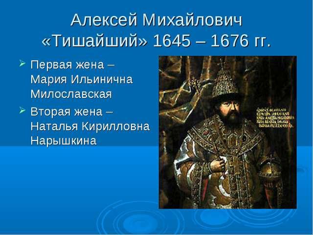 Алексей Михайлович «Тишайший» 1645 – 1676 гг. Первая жена – Мария Ильинична М...