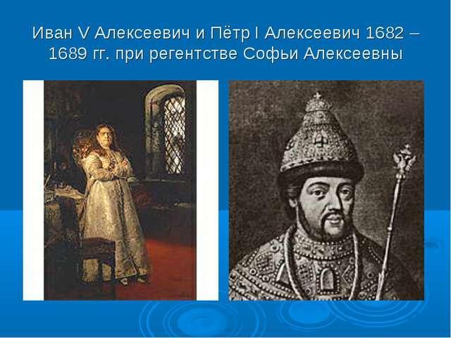 Иван V Алексеевич и Пётр I Алексеевич 1682 – 1689 гг. при регентстве Софьи Ал...