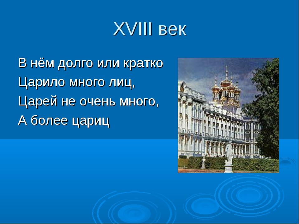 XVIII век В нём долго или кратко Царило много лиц, Царей не очень много, А бо...