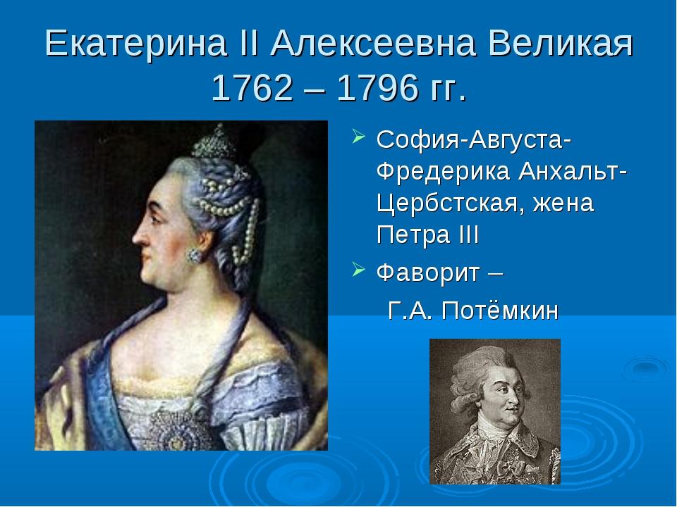 Екатерина II Алексеевна Великая 1762 – 1796 гг. София-Августа-Фредерика Анхал...