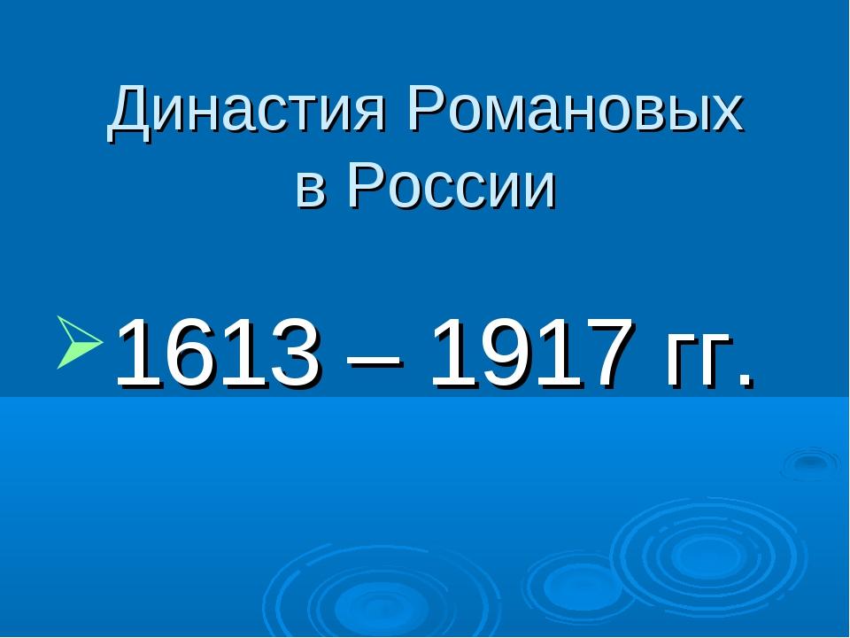 Династия Романовых в России 1613 – 1917 гг.