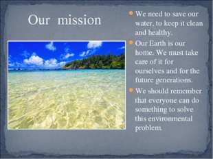 Our mission We need to save our water, to keep it clean and healthy. Our Eart