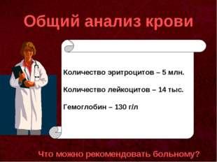 Общий анализ крови Что можно рекомендовать больному? Количество эритроцитов –