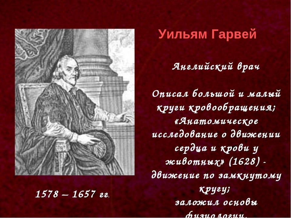 1578 – 1657 гг. Уильям Гарвей Английский врач Описал большой и малый круги кр...