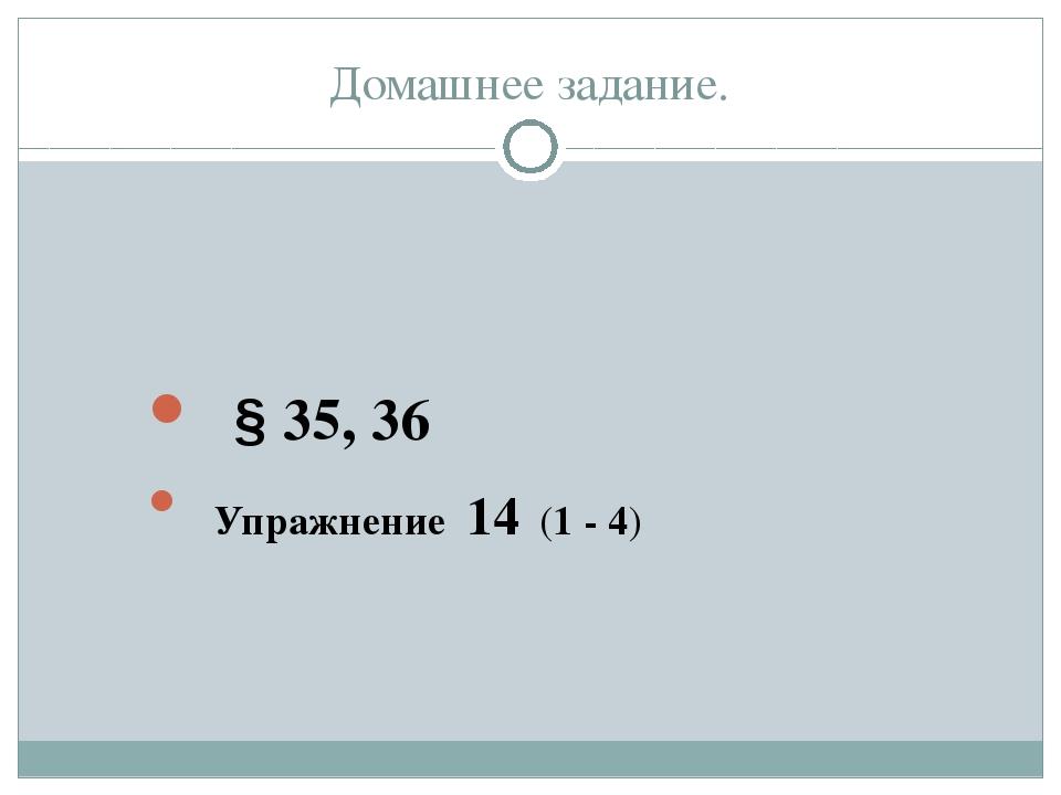Домашнее задание. § 35, 36 Упражнение 14 (1 - 4)