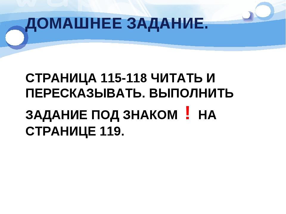ДОМАШНЕЕ ЗАДАНИЕ. СТРАНИЦА 115-118 ЧИТАТЬ И ПЕРЕСКАЗЫВАТЬ. ВЫПОЛНИТЬ ЗАДАНИЕ...