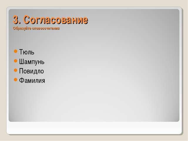 3. Согласование Образуйте словосочетания Тюль Шампунь Повидло Фамилия